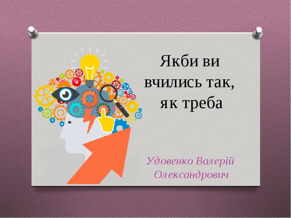 Якби ви вчились так, як треба Удовенко Валерій Олександрович