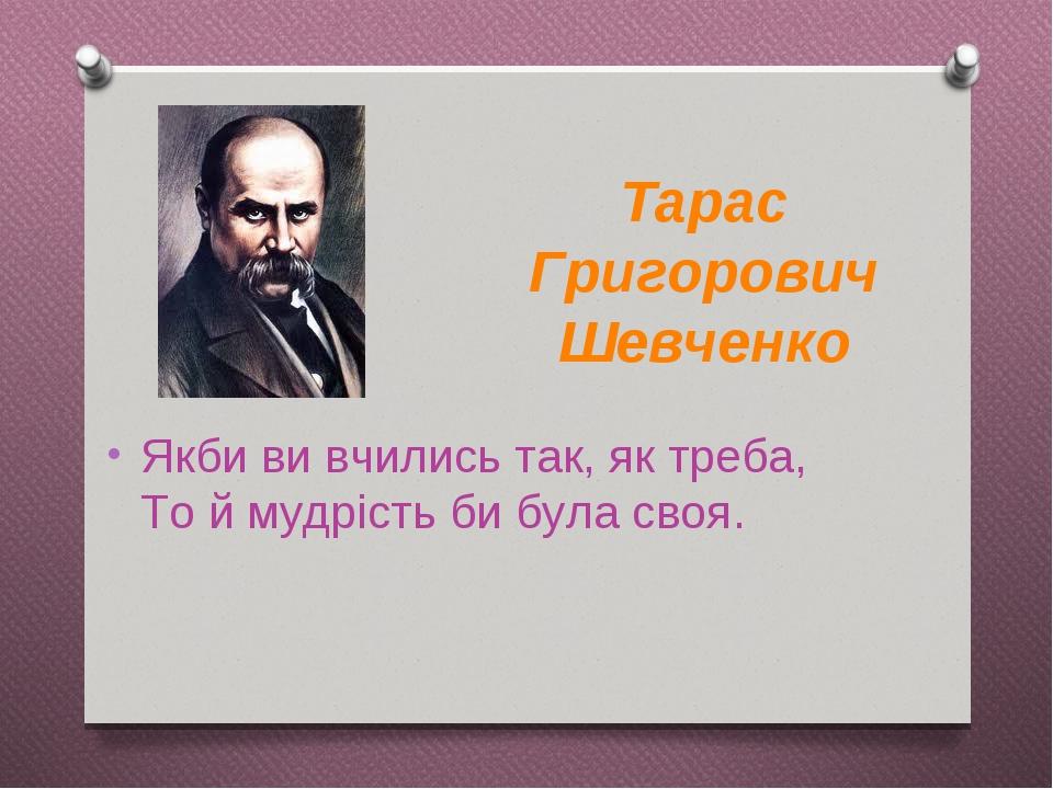 Якби ви вчились так, як треба, То й мудрість би була своя. Тарас Григорович Шевченко