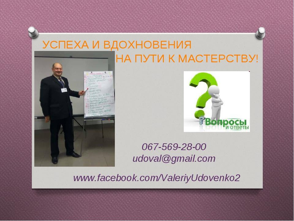 УСПЕХА И ВДОХНОВЕНИЯ НА ПУТИ К МАСТЕРСТВУ! www.facebook.com/ValeriyUdovenko2 067-569-28-00 udoval@gmail.com