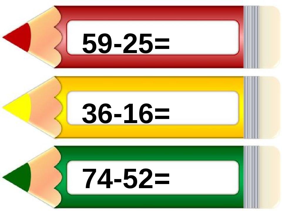36-16= 59-25= 74-52=