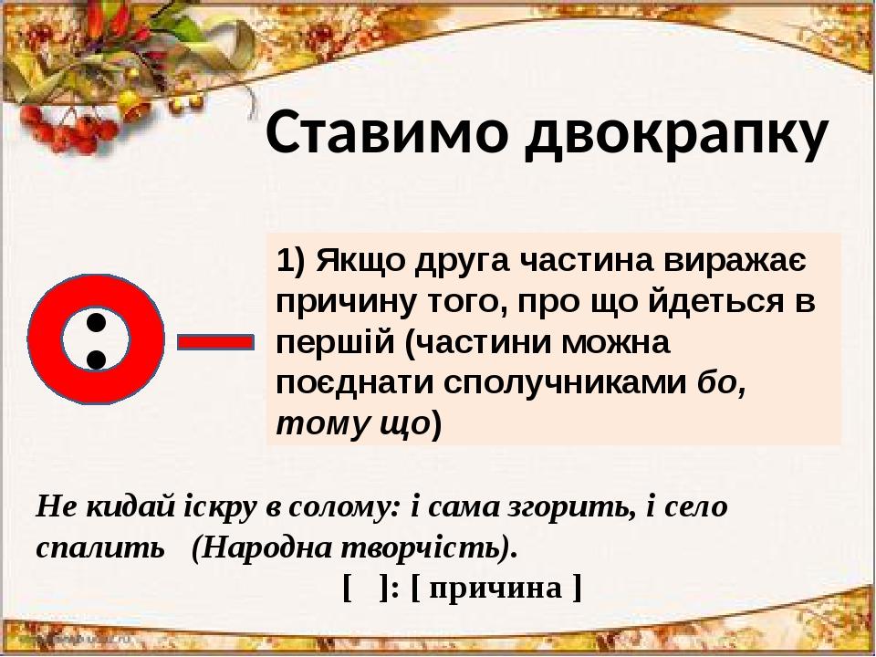 : 1) Якщо друга частина виражає причину того, про що йдеться в першій (частини можна поєднати сполучниками бо, тому що) Не кидай іскру в солому: і ...