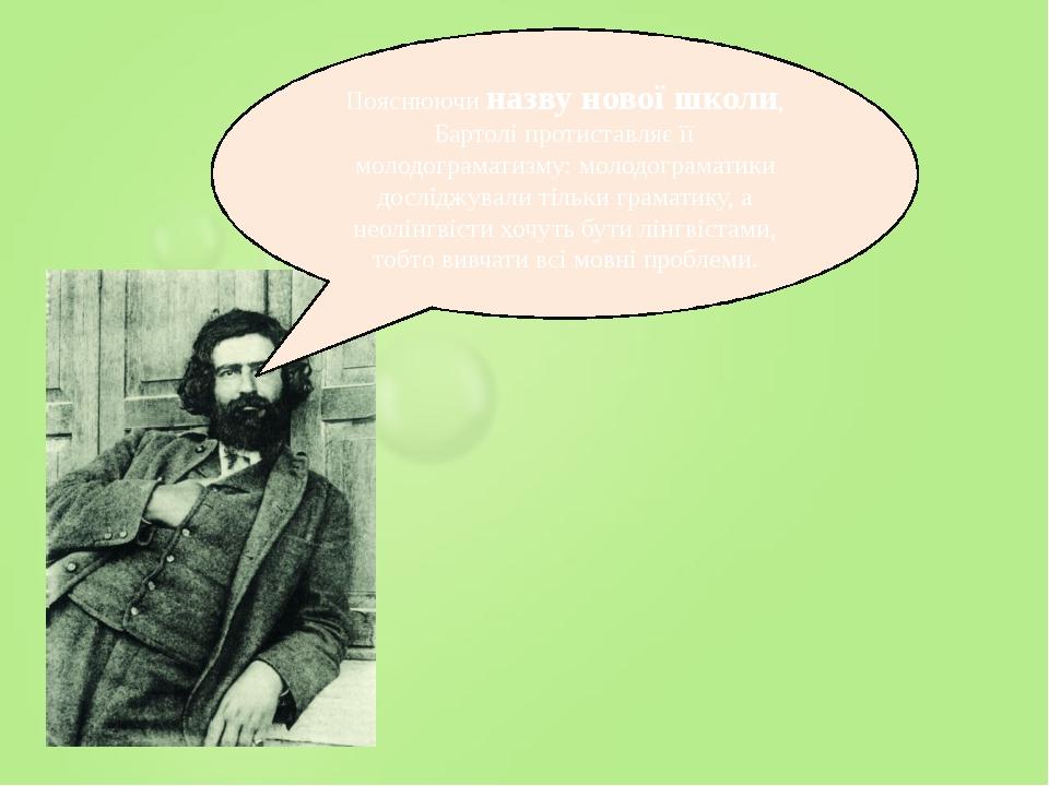 Пояснюючи назву нової школи, Бартолі протиставляє її молодограматизму: молодограматики досліджували тільки граматику, а неолінгвісти хочуть бути лі...