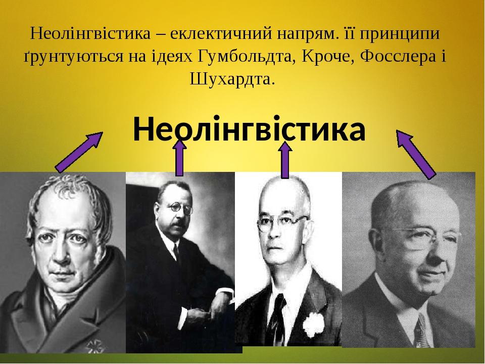 Неолінгвістика – еклектичний напрям. її принципи ґрунтуються на ідеях Гумбольдта, Кроче, Фосслера і Шухардта. Неолінгвістика