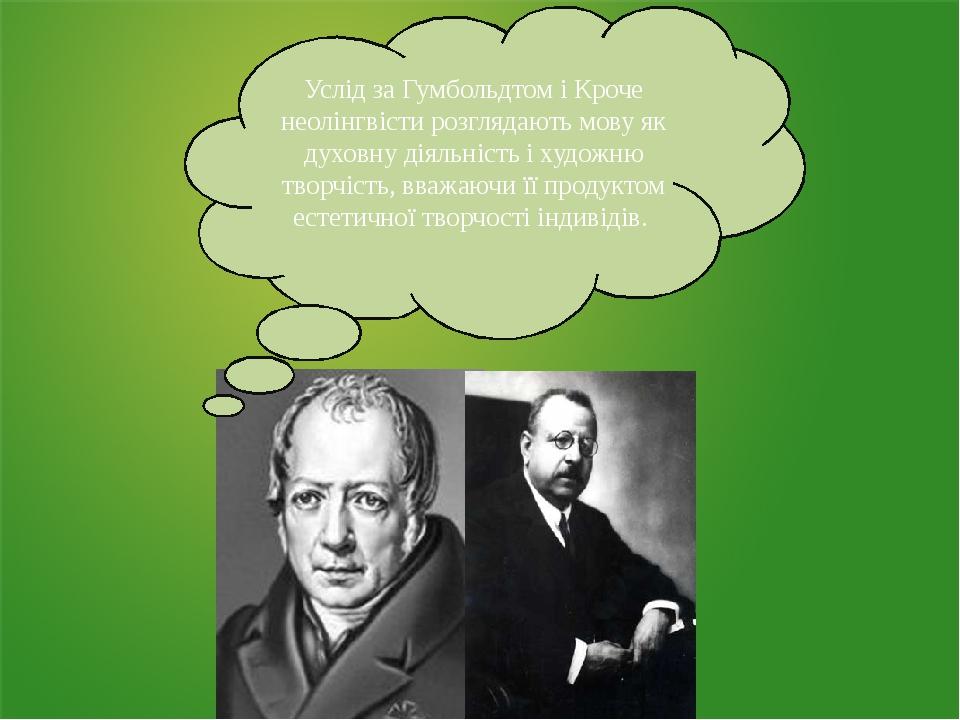 Услід за Гумбольдтом і Кроче неолінгвісти розглядають мову як духовну діяльність і художню творчість, вважаючи її продуктом естетичної творчості ін...