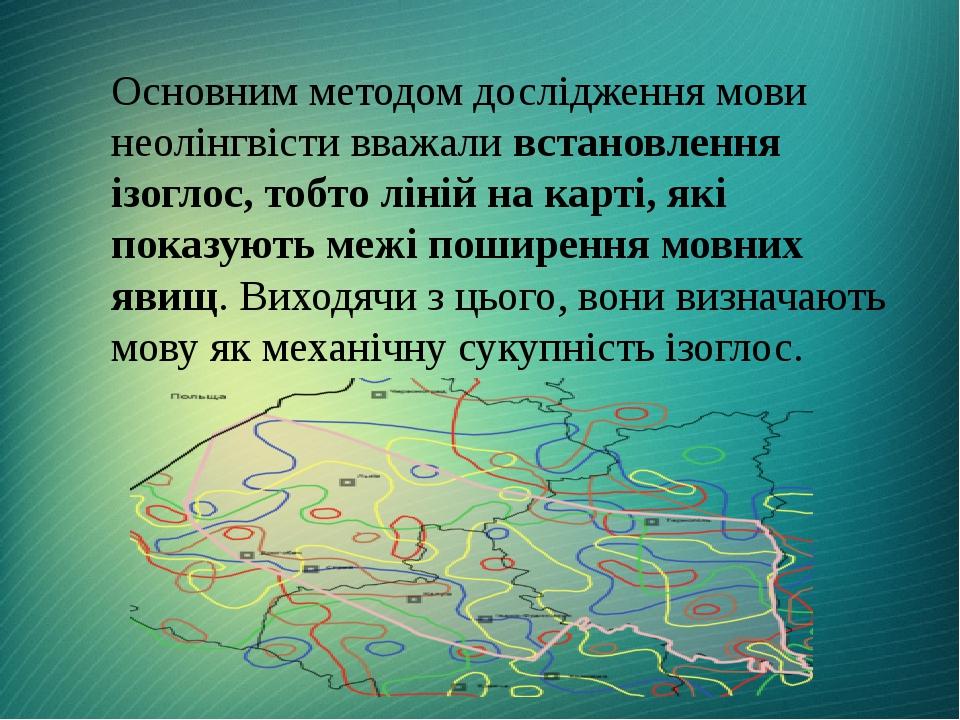 Основним методом дослідження мови неолінгвісти вважали встановлення ізоглос, тобто ліній на карті, які показують межі поширення мовних явищ. Виходя...