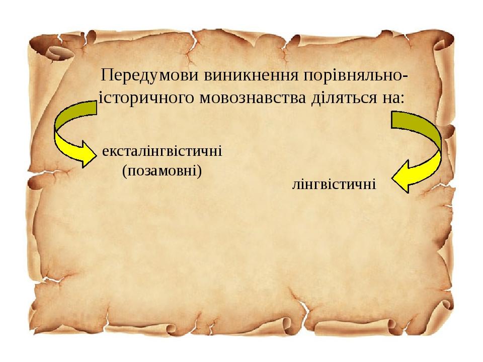 Передумови виникнення порівняльно-історичного мовознавства діляться на: ексталінгвістичні (позамовні) лінгвістичні