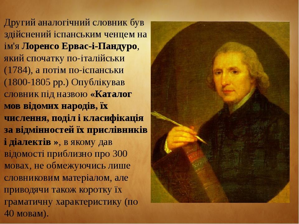 Другий аналогічний словник був здійснений іспанським ченцем на ім'я Лоренсо Ервас-і-Пандуро, який спочатку по-італійськи (1784), а потім по-іспансь...