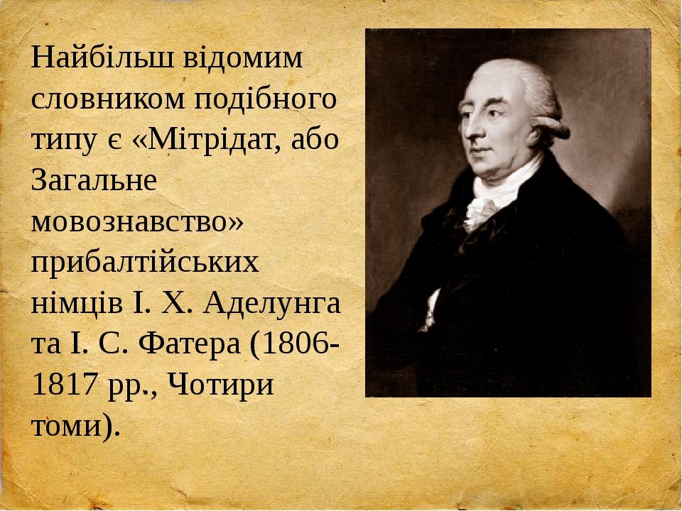 Найбільш відомим словником подібного типу є «Мітрідат, або Загальне мовознавство» прибалтійських німців І. Х. Аделунга та І. С. Фатера (1806-1817 р...