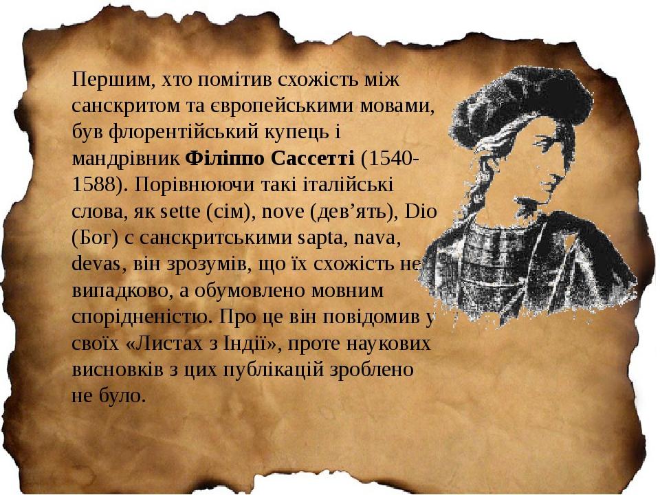 Першим, хто помітив схожість між санскритом та європейськими мовами, був флорентійський купець і мандрівник Філіппо Сассетті (1540-1588). Порівнююч...