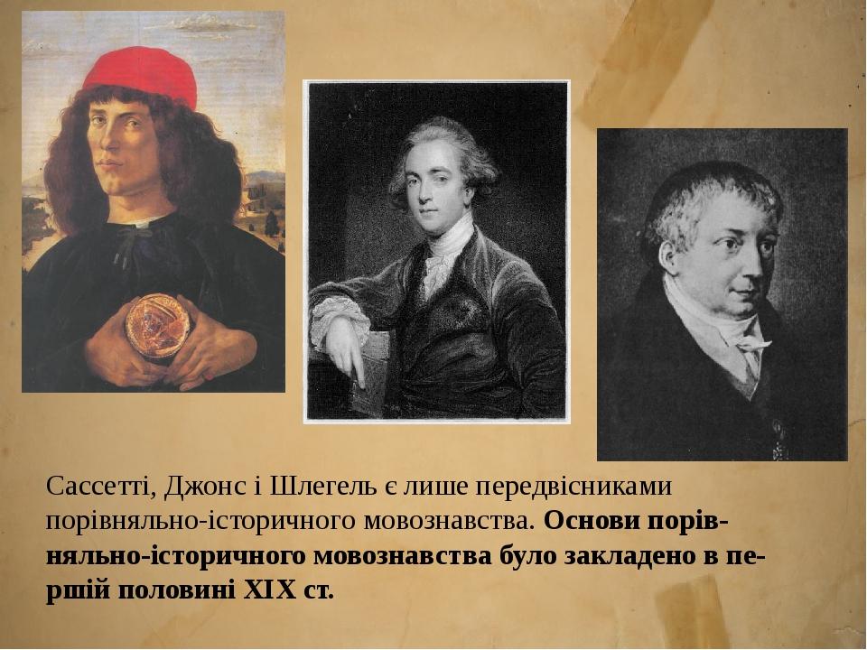 Сассетті, Джонс і Шлегель є лише передвісниками порівняльно-історичного мовознавства. Основи порівняльно-історичного мовознавства було закладено в...