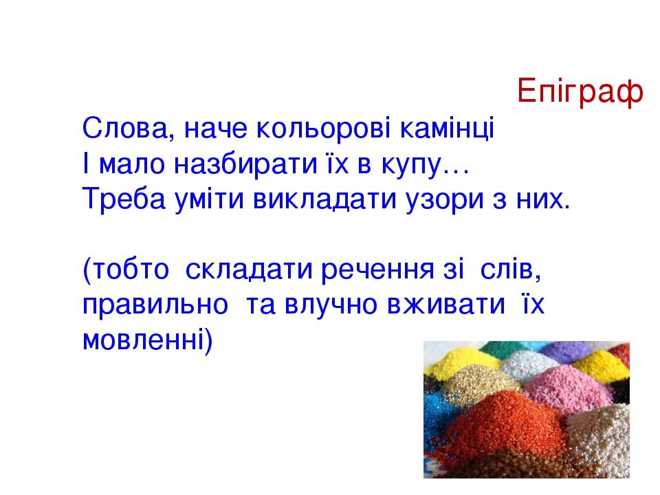 Епіграф Слова, наче кольорові камінці І мало назбирати їх в купу… Треба уміти викладати узори з них. (тобто складати речення зі слів, правильно та ...
