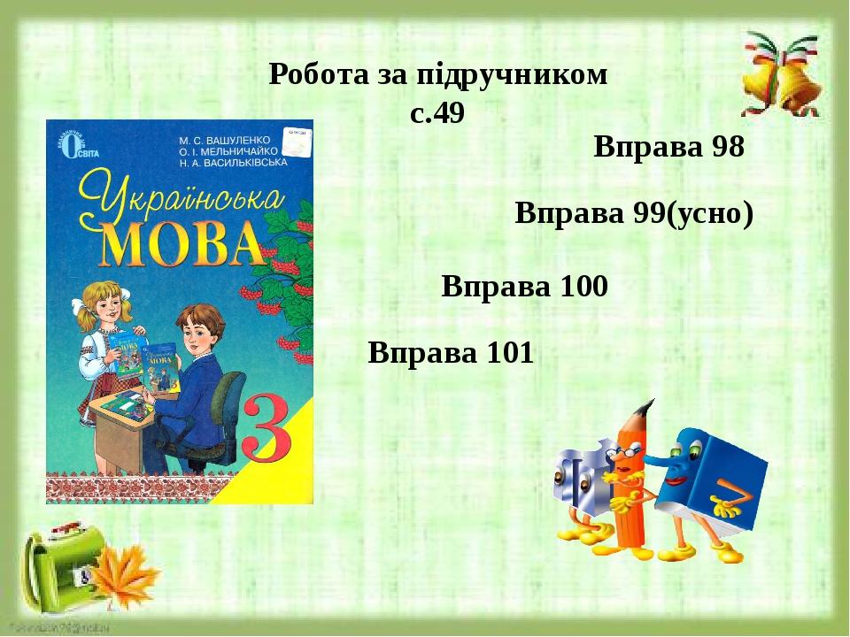Робота за підручником с.49 Вправа 98 Вправа 99(усно) Вправа 100 Вправа 101