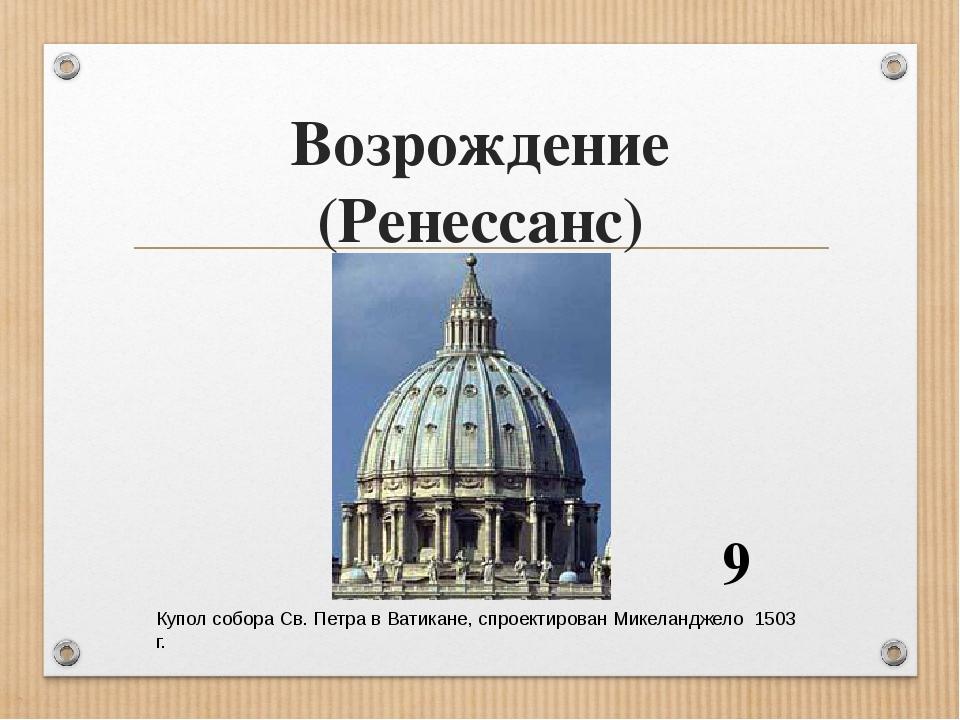 Возрождение (Ренессанс) Купол собора Св. Петра в Ватикане, спроектирован Микеланджело 1503 г. 9