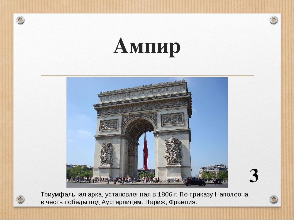 Ампир 3 Триумфальная арка, установленная в 1806 г. По приказу Наполеона в честь победы под Аустерлицем. Париж, Франция.