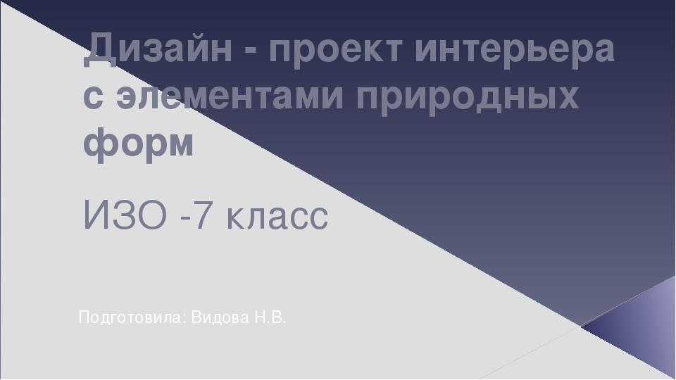 Дизайн - проект интерьера с элементами природных форм ИЗО -7 класс Подготовила: Видова Н.В.