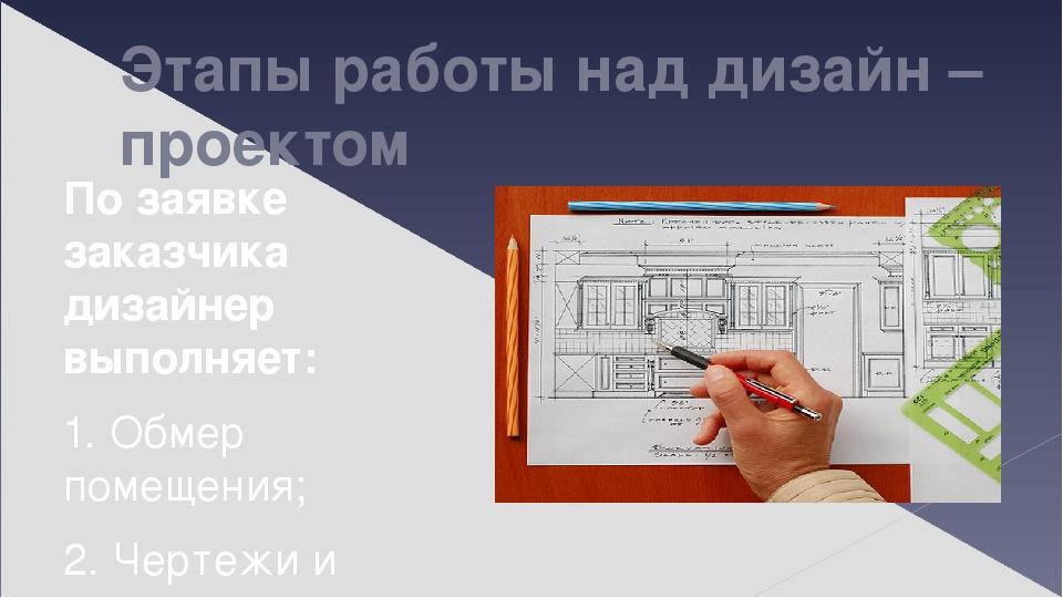 Этапы работы над дизайн – проектом По заявке заказчика дизайнер выполняет: 1. Обмер помещения; 2. Чертежи и эскизы: План, Развертка стен, Визуализа...