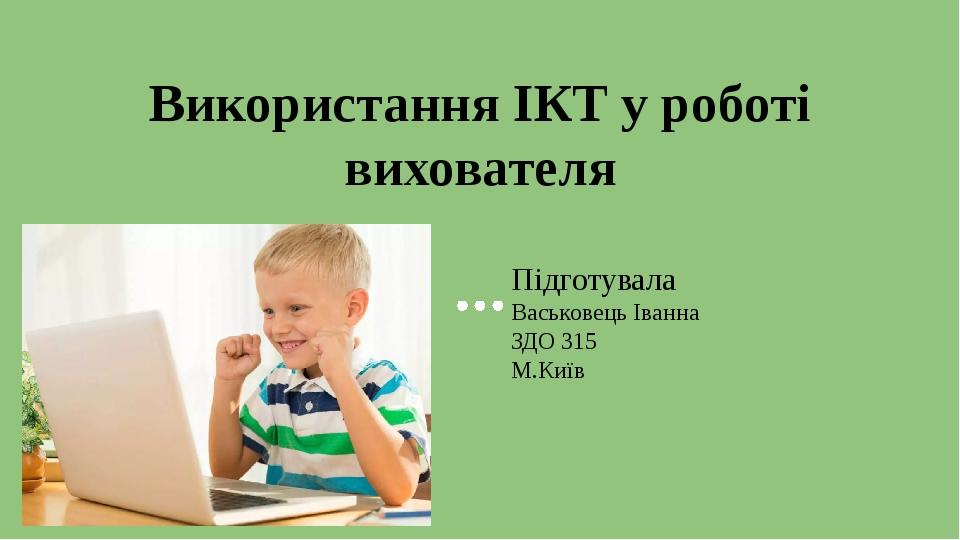 Використання ІКТ у роботі вихователя Підготувала Васьковець Іванна ЗДО 315 М.Київ