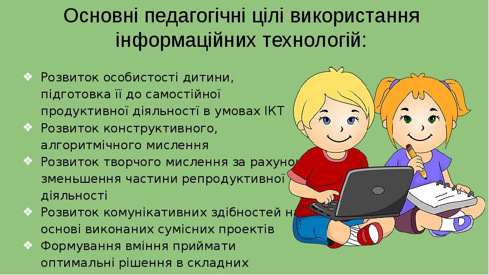 Основні педагогічні цілі використання інформаційних технологій: Розвиток особистості дитини, підготовка її до самостійної продуктивної діяльностї в...