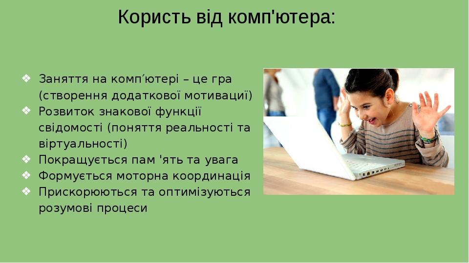 Користь від комп'ютера: Заняття на комп′ютері – це гра (створення додаткової мотивациї) Розвиток знакової функції свідомості (поняття реальності та...