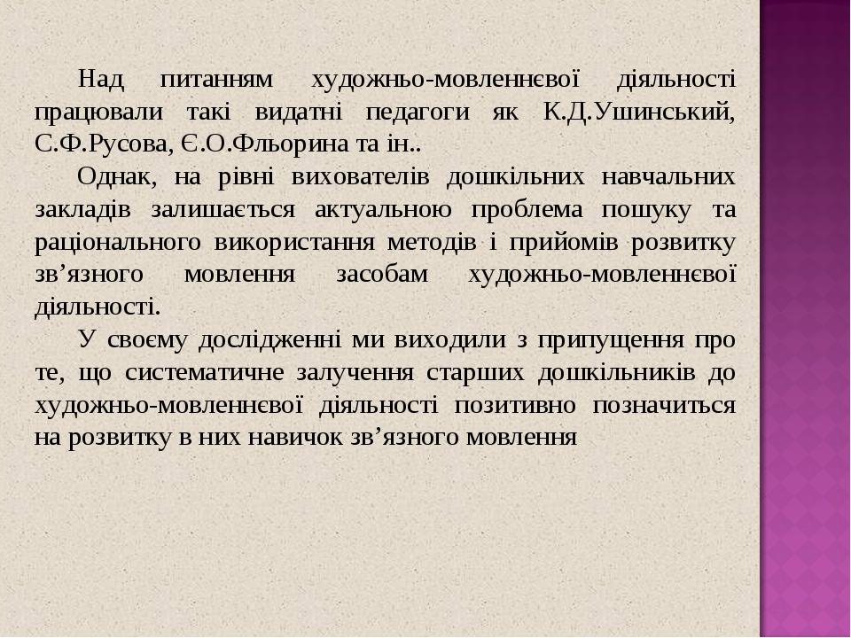Над питанням художньо-мовленнєвої діяльності працювали такі видатні педагоги як К.Д.Ушинський, С.Ф.Русова, Є.О.Фльорина та ін.. Однак, на рівні вих...