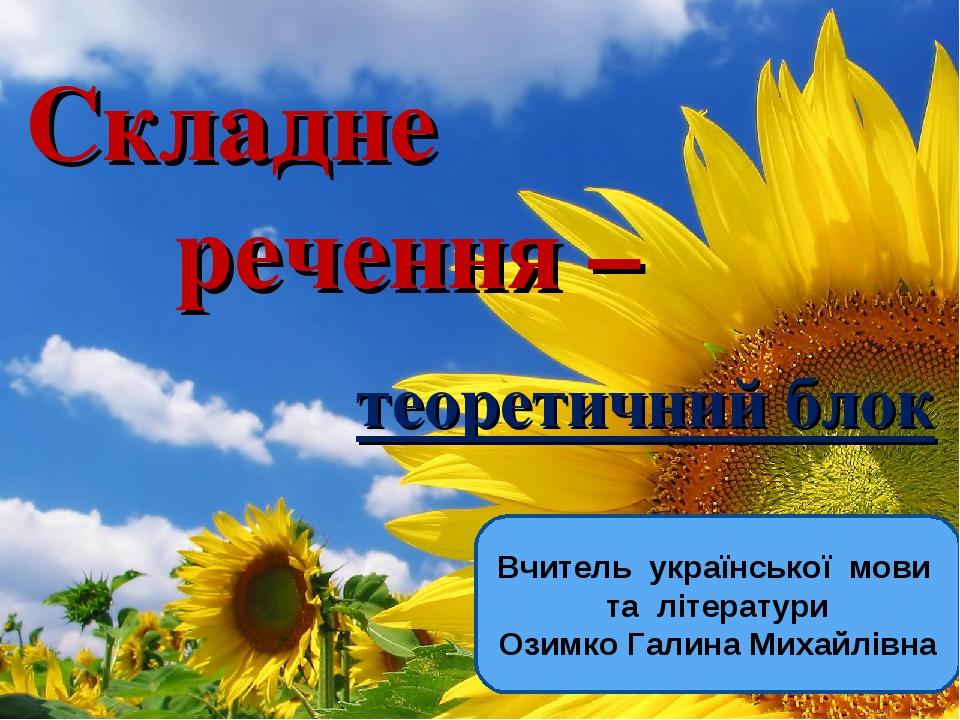 Складне речення – теоретичний блок Вчитель української мови та літератури Озимко Галина Михайлівна