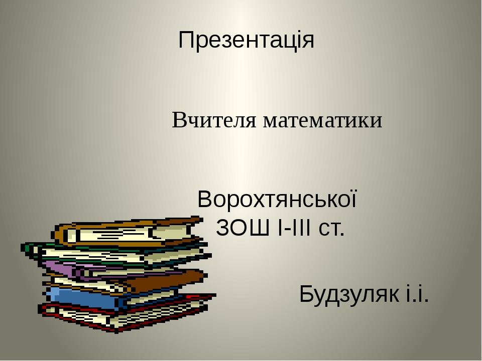 Презентація Вчителя математики Ворохтянської ЗОШ I-III cт. Будзуляк і.і.