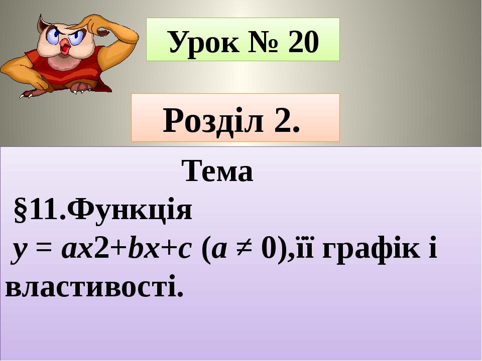 Урок № 20 Розділ 2. Тема §11.Функція y = ax2+bx+c (a ≠ 0),її графік і властивості.