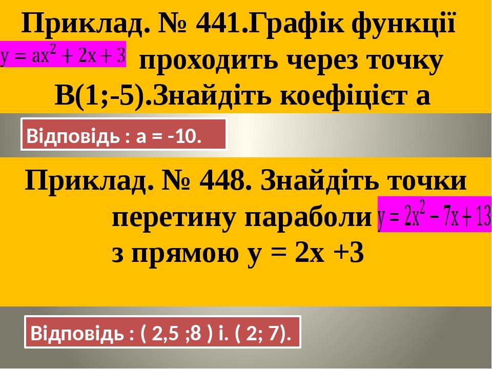 Приклад. № 441.Графік функції проходить через точку В(1;-5).Знайдіть коефіцієт а Відповідь : а = -10. Приклад. № 448. Знайдіть точки перетину параб...