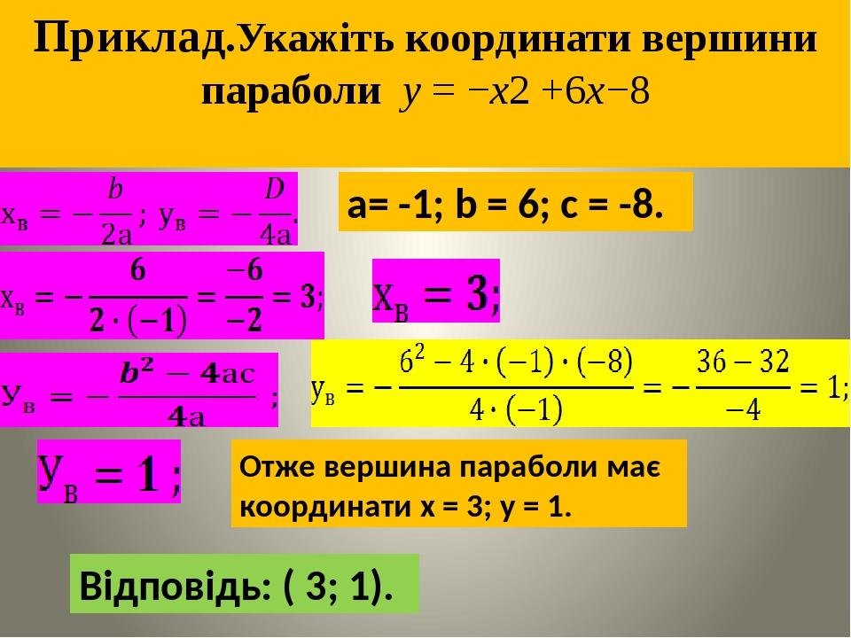 Приклад.Укажiть координати вершини параболи y = −x2 +6x−8 а= -1; b = 6; с = -8. Отже вершина параболи має координати х = 3; у = 1. Відповідь: ( 3; 1).