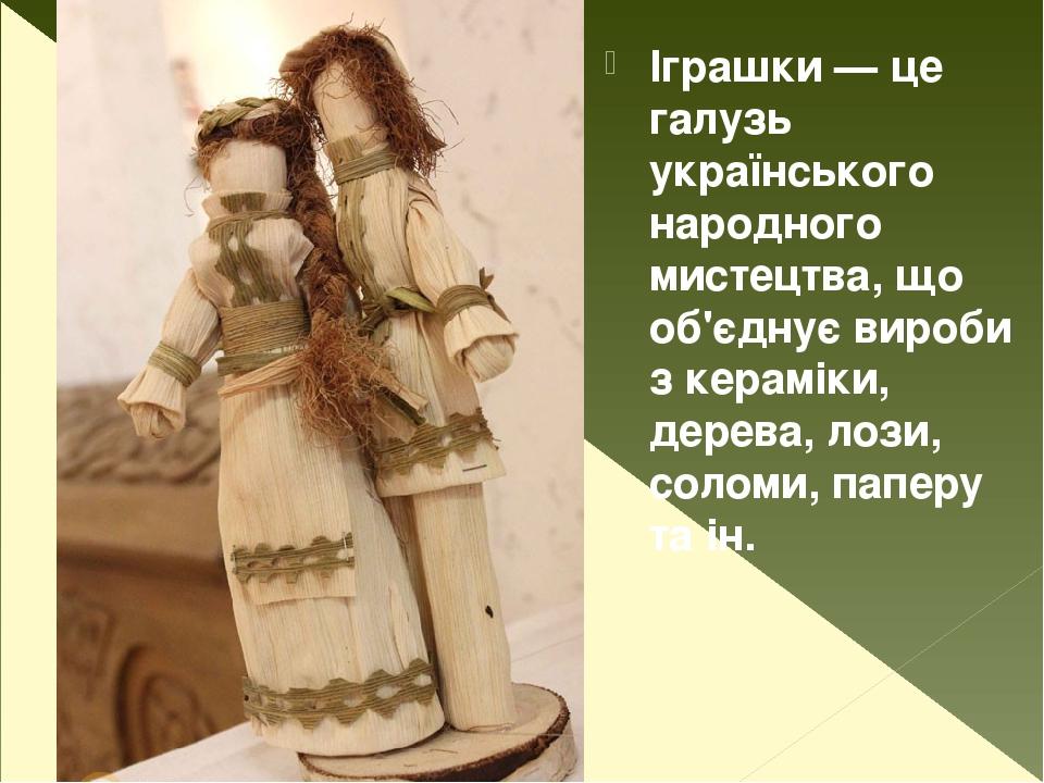 Іграшки — це галузь українського народного мистецтва, що об'єднує вироби з кераміки, дерева, лози, соломи, паперу та ін.
