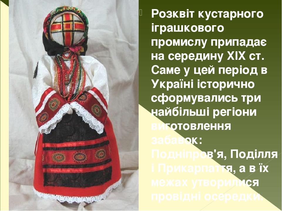 Розквіт кустарного іграшкового промислу припадає на середину XIX ст. Саме у цей період в Україні історично сформувались три найбільші регіони вигот...