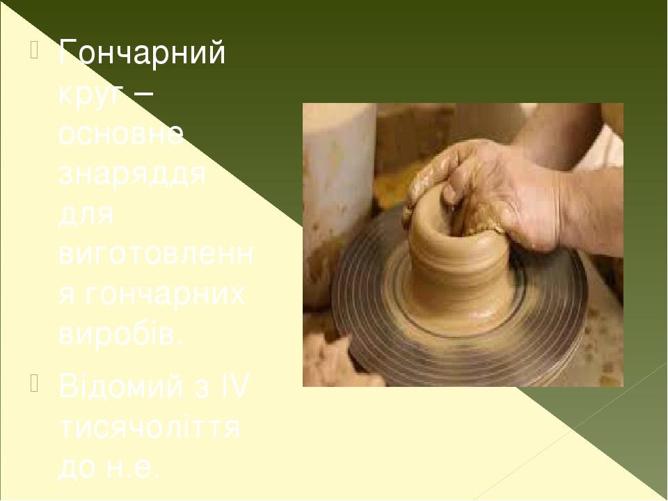 Гончарний круг – основне знаряддя для виготовлення гончарних виробів. Відомий з ІV тисячоліття до н.е.