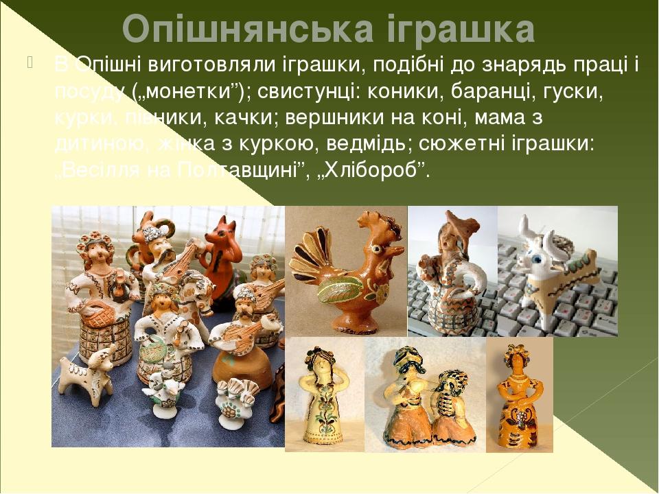 """Опішнянська іграшка В Опішні виготовляли іграшки, подібні до знарядь праці і посуду (""""монетки""""); свистунці: коники, баранці, гуски, курки, півники,..."""