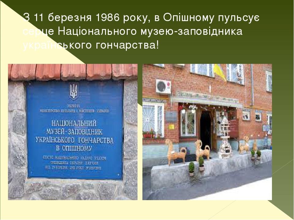 З 11 березня 1986 року, в Опішному пульсує серце Національного музею-заповідника українського гончарства!