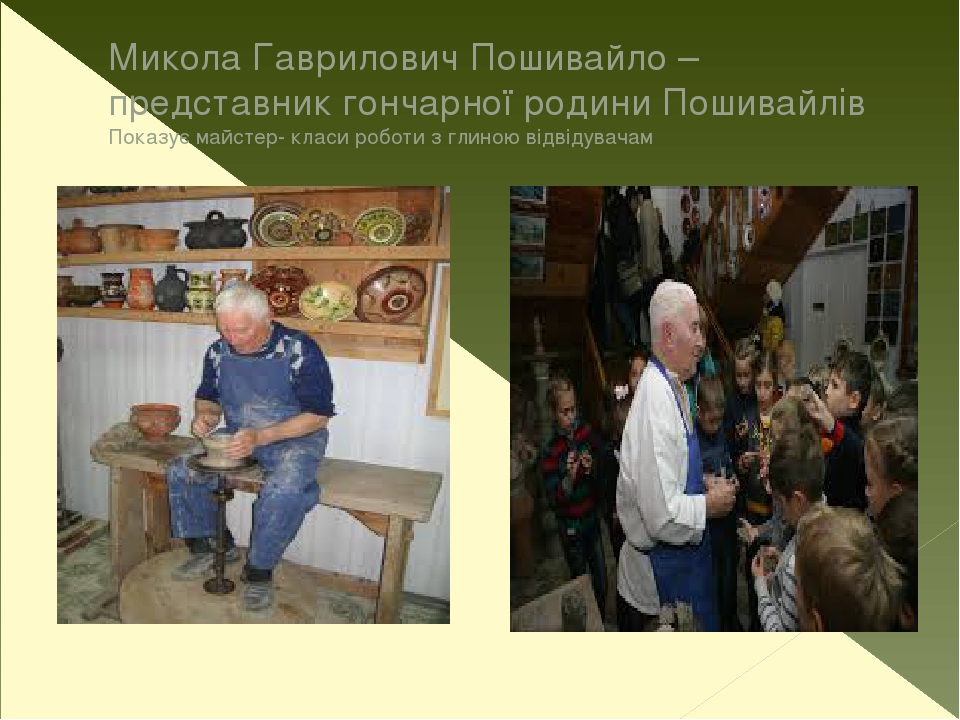 Микола Гаврилович Пошивайло – представник гончарної родини Пошивайлів Показує майстер- класи роботи з глиною відвідувачам