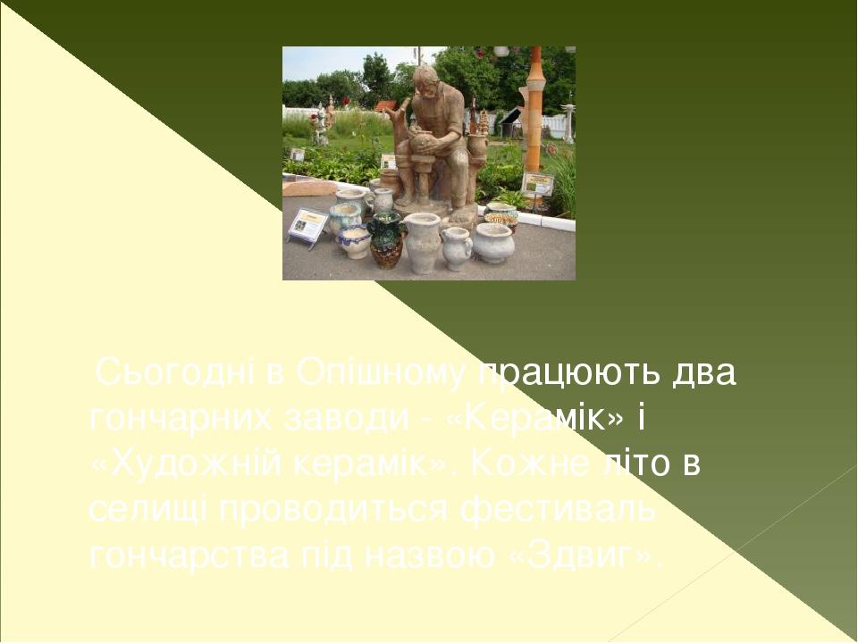 Сьогодні в Опішному працюють два гончарних заводи - «Керамік» і «Художній керамік». Кожне літо в селищі проводиться фестиваль гончарства під назво...