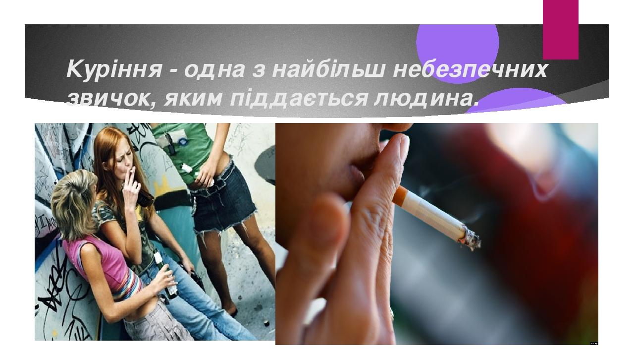 Куріння - одна з найбільш небезпечних звичок, яким піддається людина.