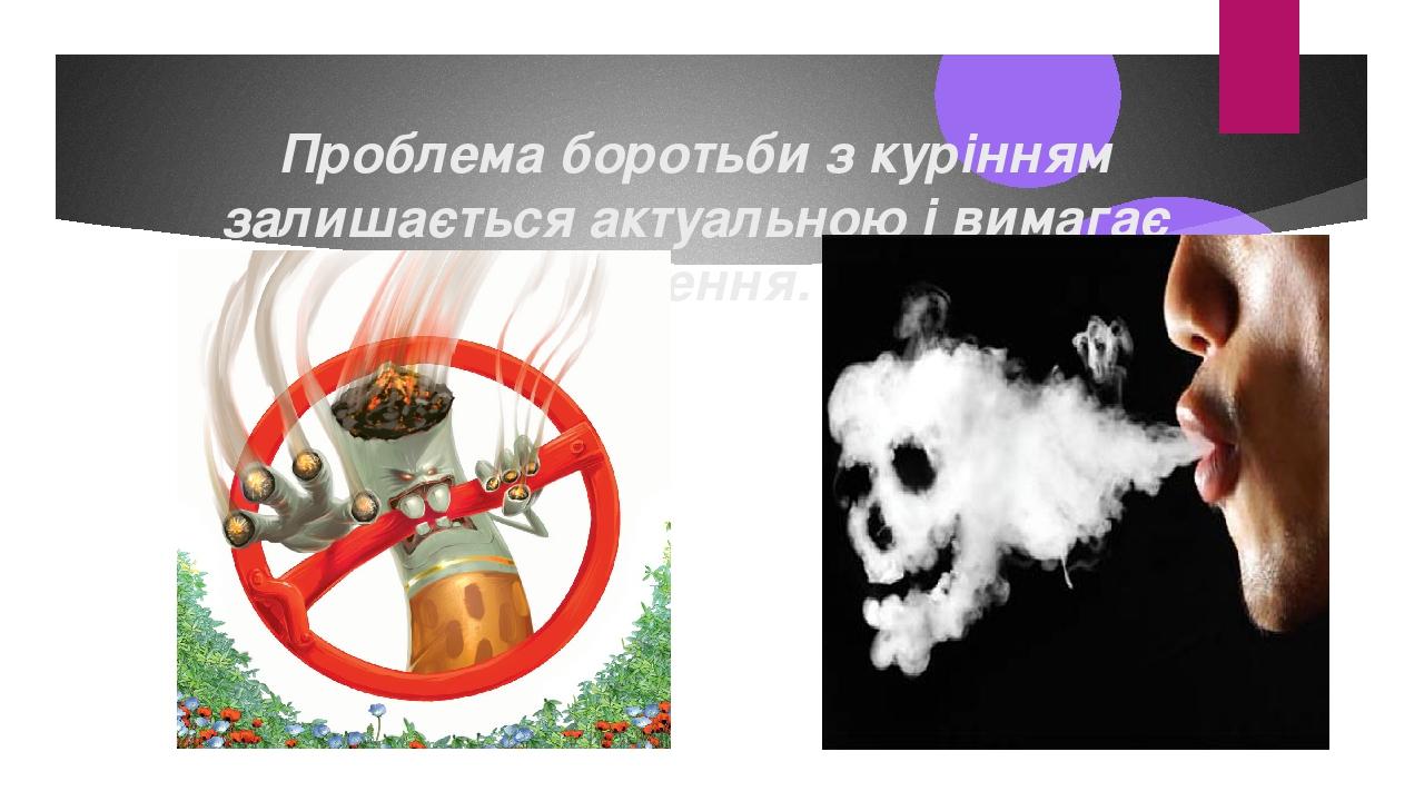 Проблема боротьби з курінням залишається актуальною і вимагає рішення.