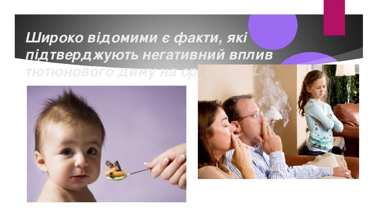 Широко відомими є факти, які підтверджують негативний вплив тютюнового диму на організм людини.