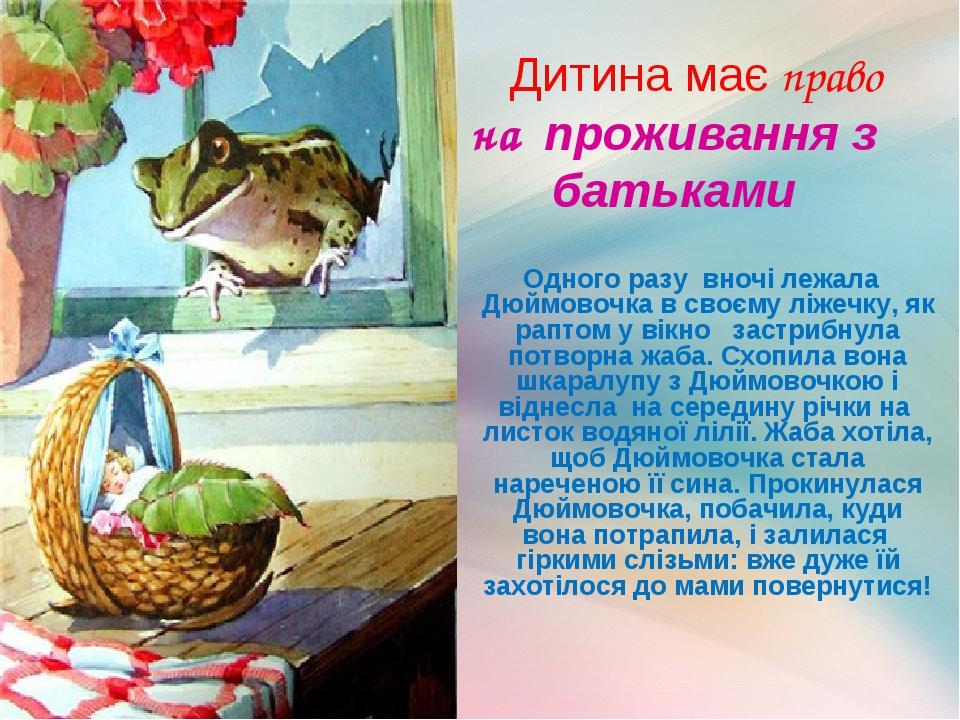 Дитина має право на проживання з батьками Одного разу вночі лежала Дюймовочка в своєму ліжечку, як раптом у вікно застрибнула потворна жаба. Схопил...