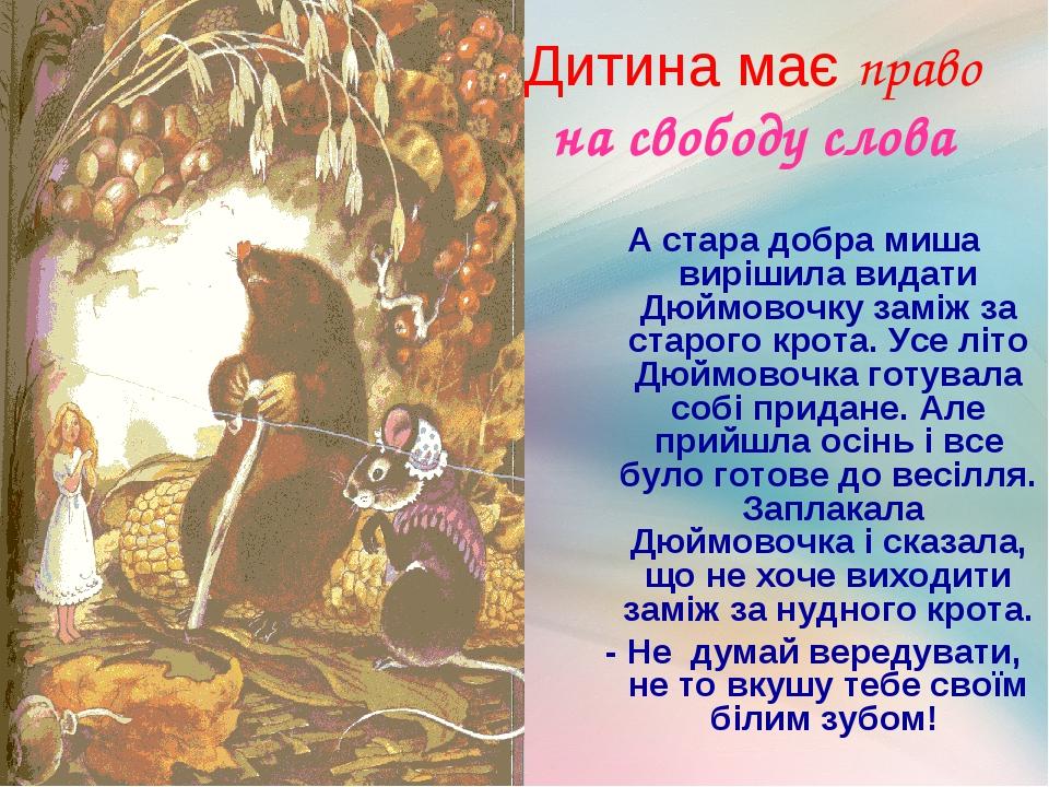 Дитина має право на свободу слова А стара добра миша вирішила видати Дюймовочку заміж за старого крота. Усе літо Дюймовочка готувала собі придане. ...