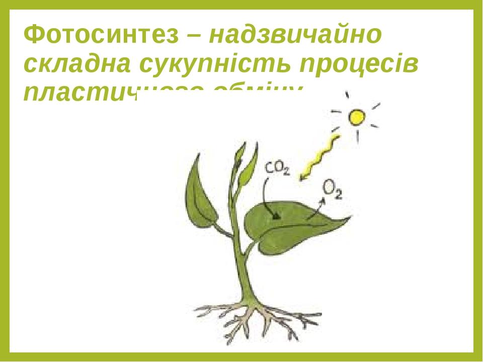 Фотосинтез – надзвичайно складна сукупність процесів пластичного обміну.