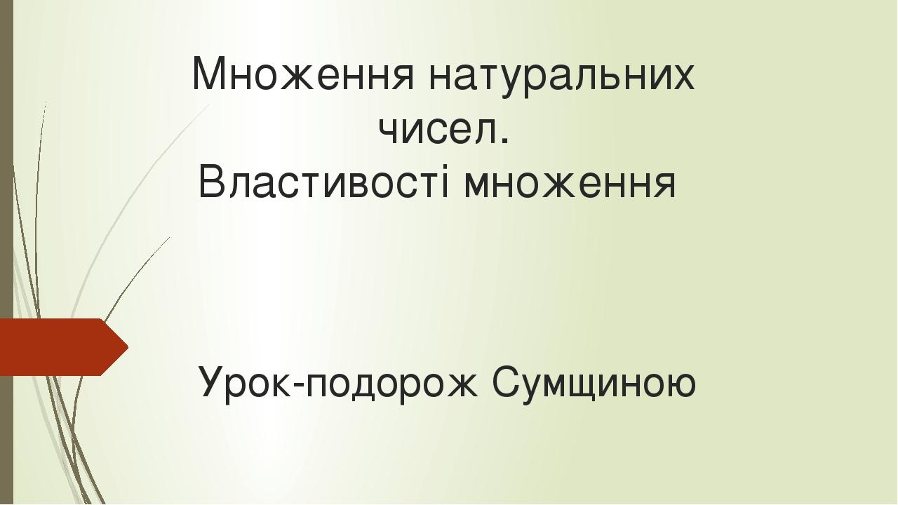 Множення натуральних чисел. Властивості множення Урок-подорож Сумщиною