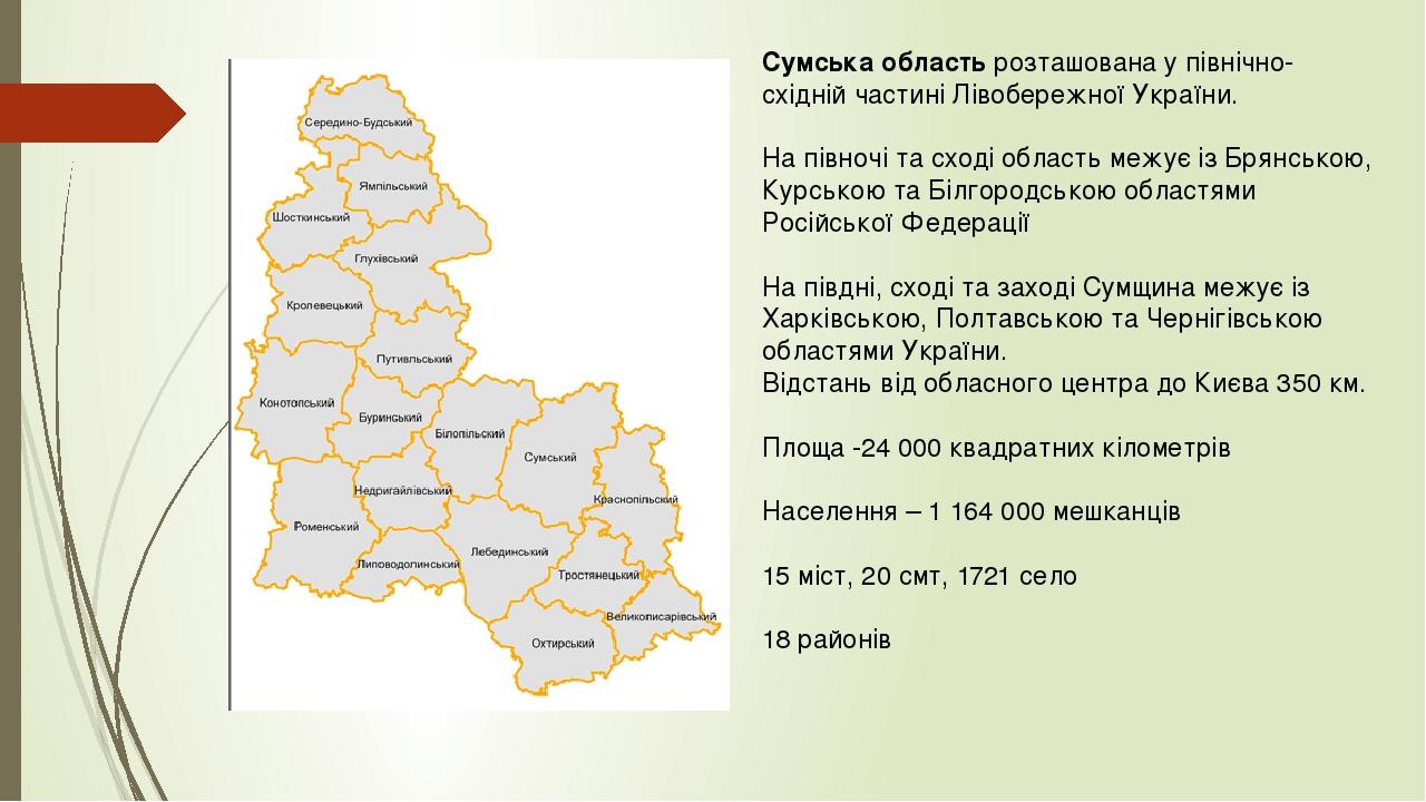 Сумська область розташована у північно-східній частині Лівобережної України. На півночі та сході область межує із Брянською, Курською та Білгородсь...