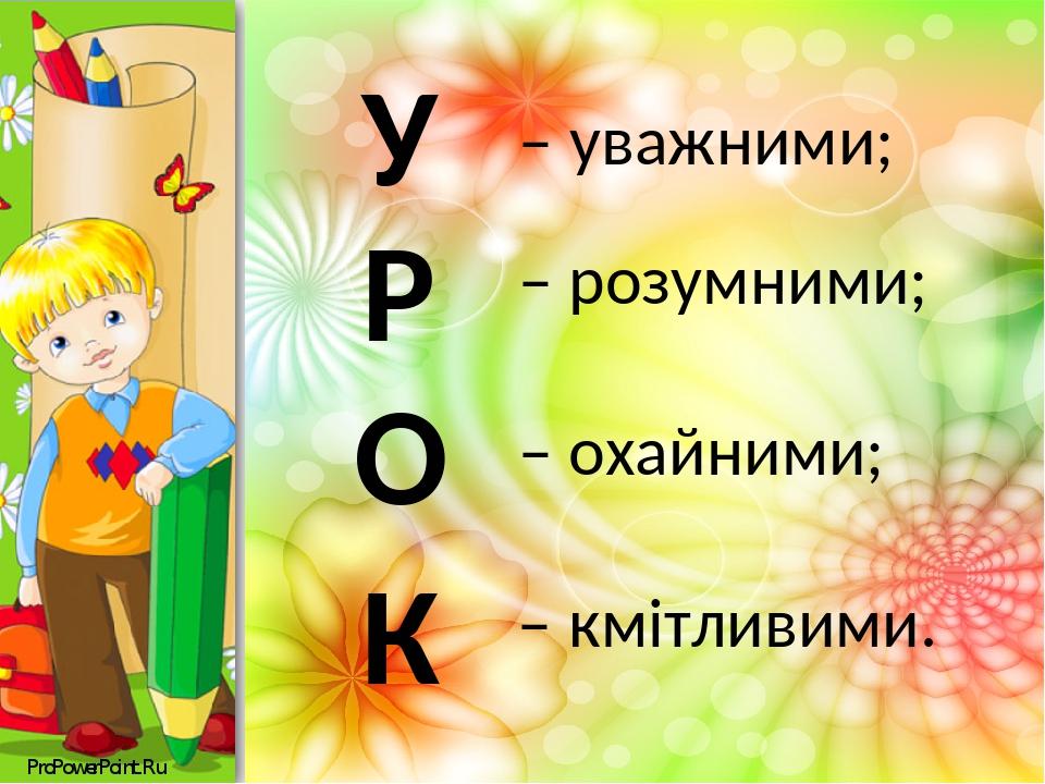 – кмітливими. У – уважними; К – охайними; О – розумними; Р ProPowerPoint.Ru