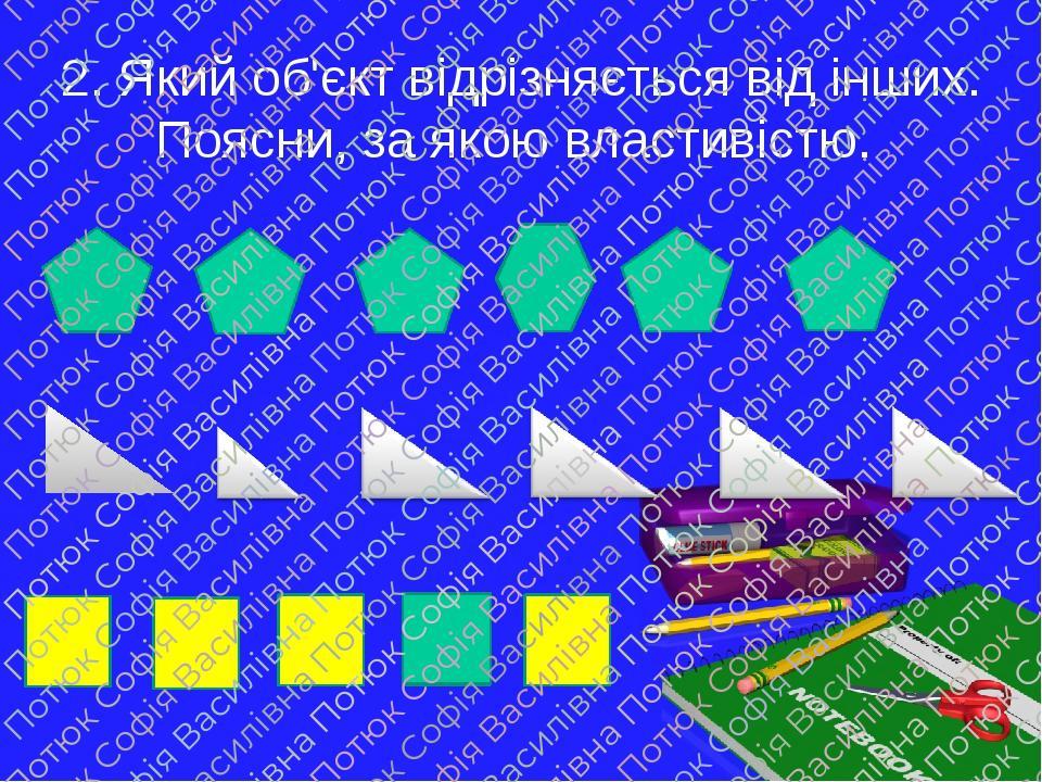 2. Який об'єкт відрізняється від інших. Поясни, за якою властивістю.