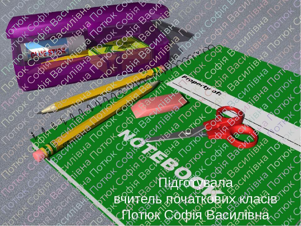 Підготувала вчитель початкових класів Потюк Софія Василівна