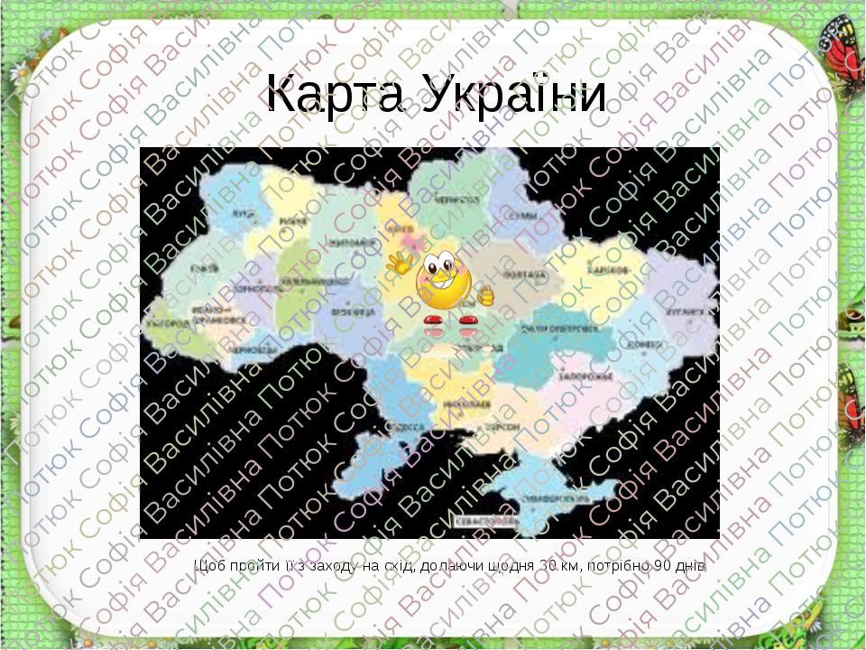 Карта України Щоб пройти її з заходу на схід, долаючи щодня 30 км, потрібно 90 днів