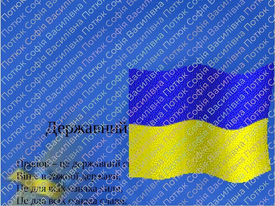 Державний прапор України Прапор – це державний символ, Він є в кожної держави; Це для всіх ознака сили, Це для всіх ознака слави. Синьо-жовтий прап...