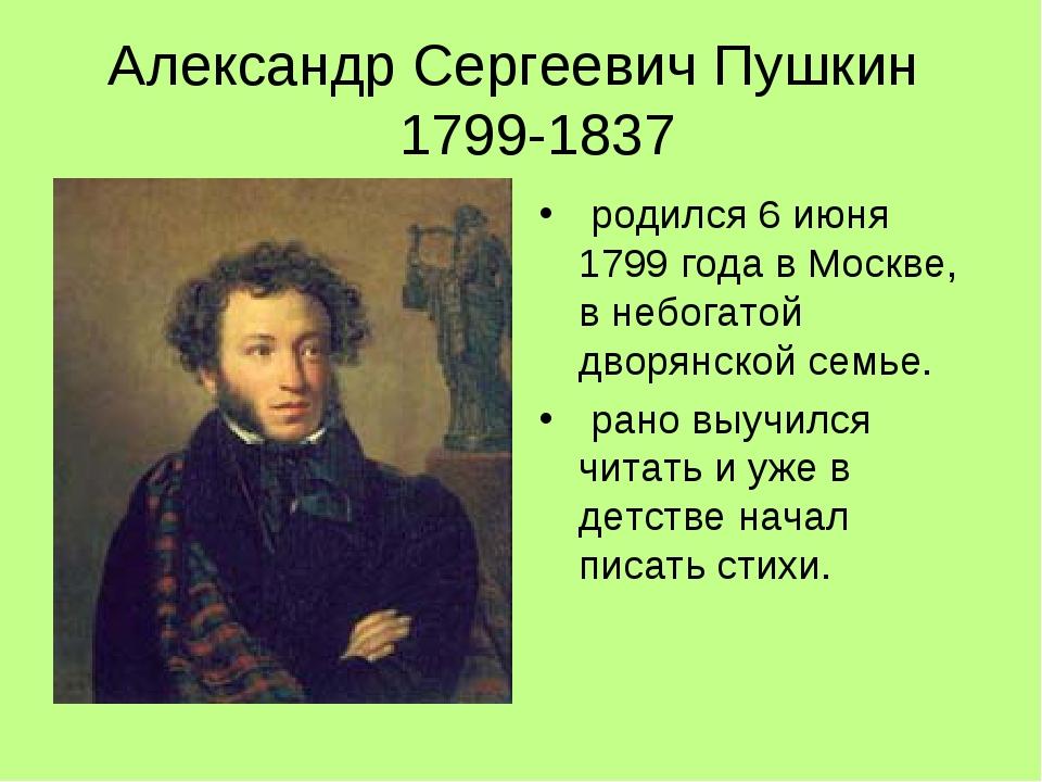 Александр Сергеевич Пушкин 1799-1837 родился 6 июня 1799 года в Москве, в небогатой дворянской семье. рано выучился читать и уже в детстве начал пи...